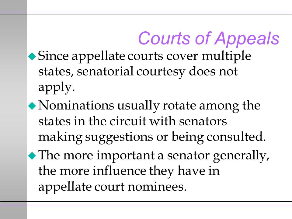 Courts of Appeals u Since appellate courts cover multiple states, senatorial courtesy does not apply. u Nominations usually rotate among the states in