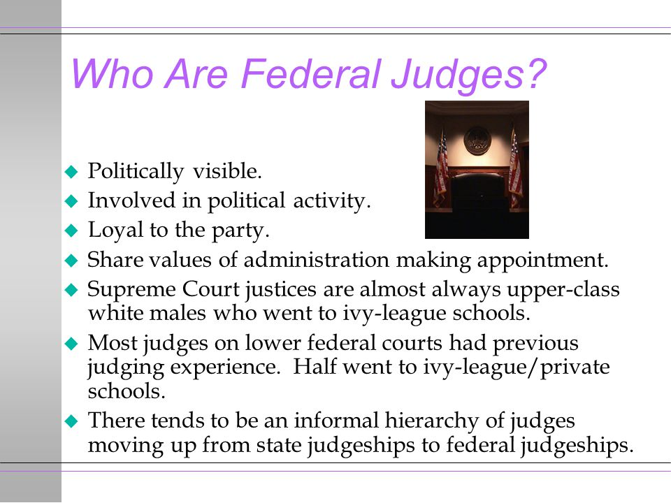 Who Are Federal Judges? u Politically visible. u Involved in political activity. u Loyal to the party. u Share values of administration making appoint