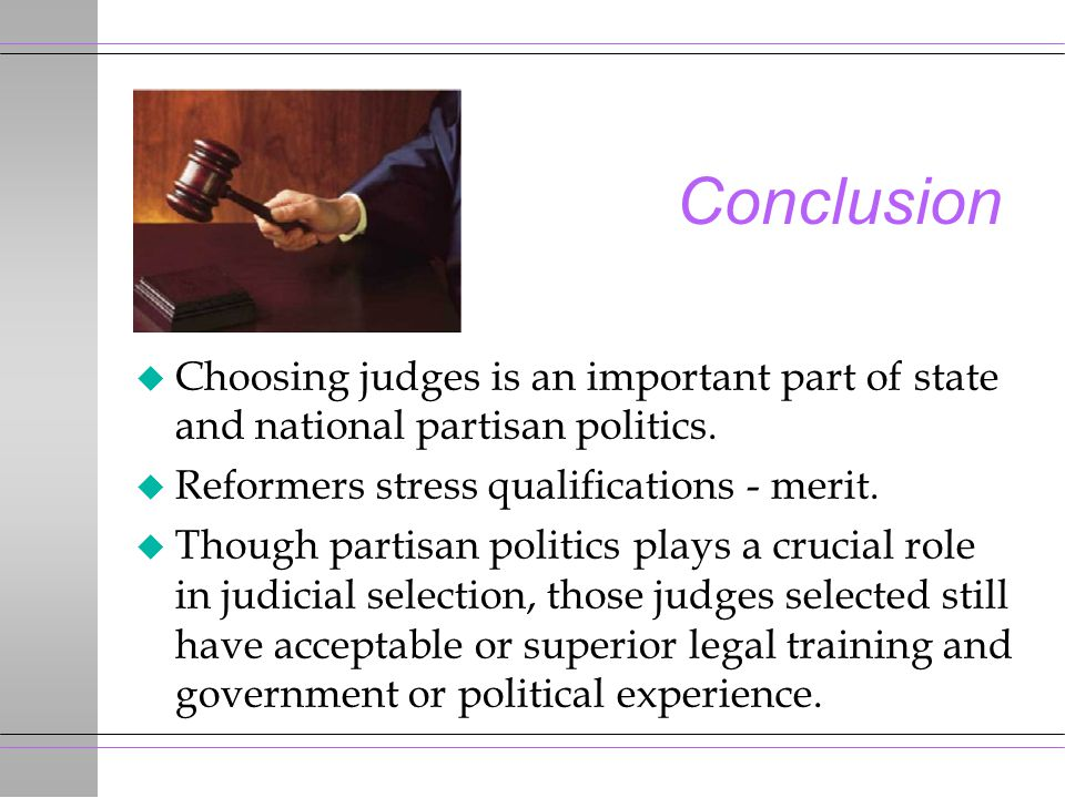 Conclusion u Choosing judges is an important part of state and national partisan politics. u Reformers stress qualifications - merit. u Though partisa