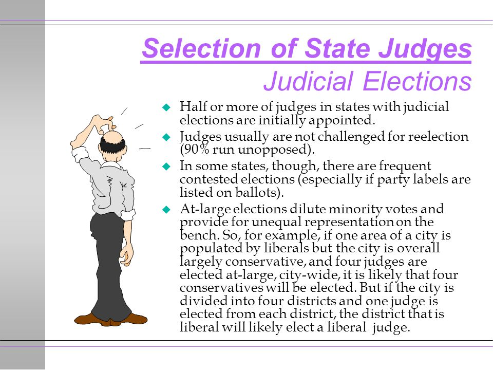 Selection of State Judges Judicial Elections u Half or more of judges in states with judicial elections are initially appointed.