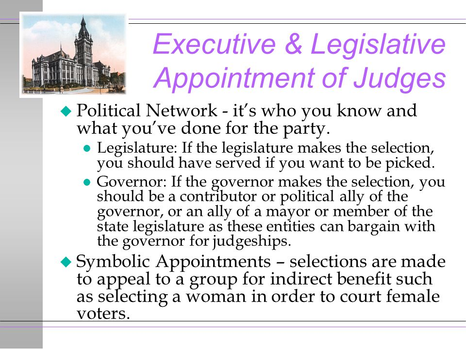 Executive & Legislative Appointment of Judges u Political Network - it's who you know and what you've done for the party. l Legislature: If the legisl