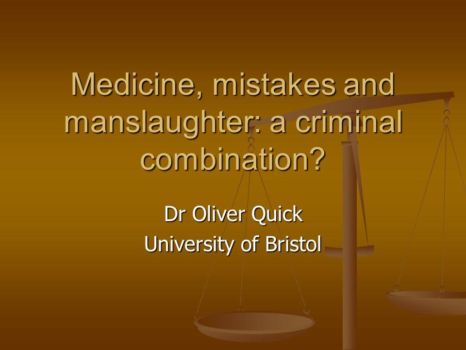 Medicine, mistakes and manslaughter: a criminal combination Dr Oliver Quick University of Bristol