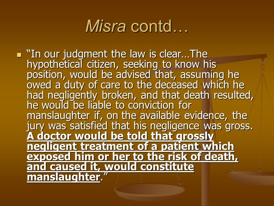 Misra contd… In our judgment the law is clear…The hypothetical citizen, seeking to know his position, would be advised that, assuming he owed a duty of care to the deceased which he had negligently broken, and that death resulted, he would be liable to conviction for manslaughter if, on the available evidence, the jury was satisfied that his negligence was gross.