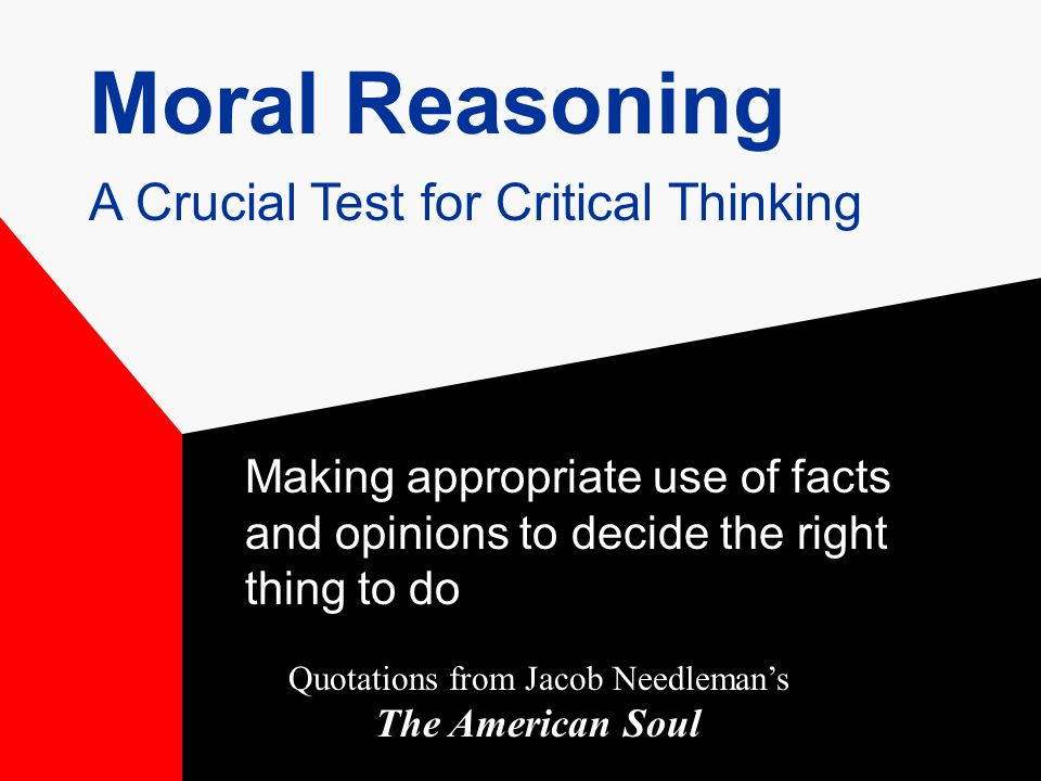 Moral Reasoning Making appropriate use of facts and opinions to decide the right thing to do Quotations from Jacob Needleman's The American Soul A Crucial Test for Critical Thinking