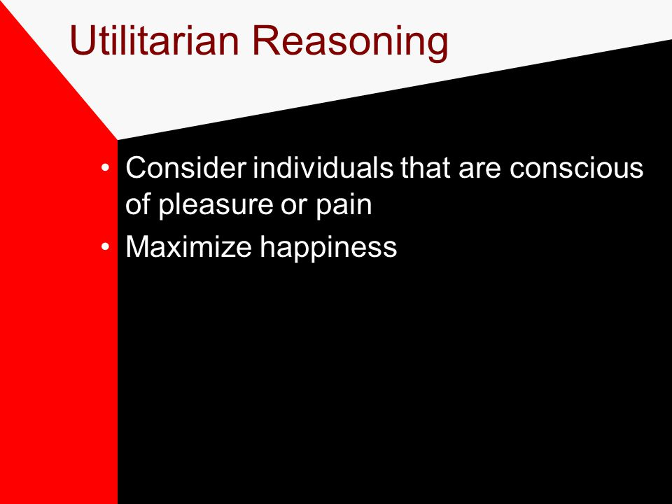 Utilitarian Reasoning Consider individuals that are conscious of pleasure or pain