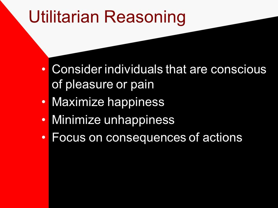 Utilitarian Reasoning Consider individuals that are conscious of pleasure or pain Maximize happiness Minimize unhappiness