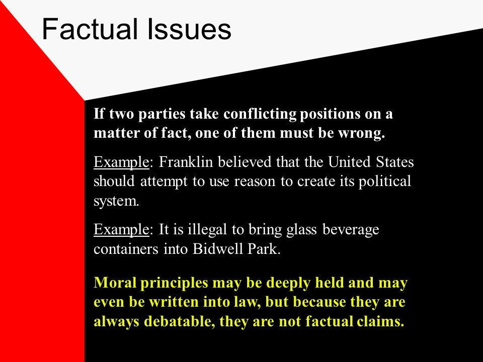 Factual Issues If two parties take conflicting positions on a matter of fact, one of them must be wrong.
