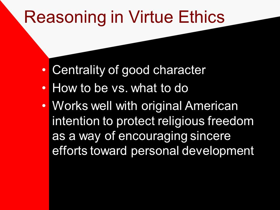 Reasoning in Virtue Ethics Centrality of good character How to be vs. what to do
