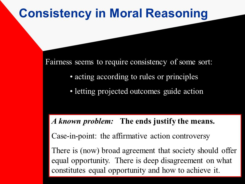 Consistency in Moral Reasoning Fairness seems to require consistency of some sort: acting according to rules or principles letting projected outcomes guide action A known problem: The ends justify the means.