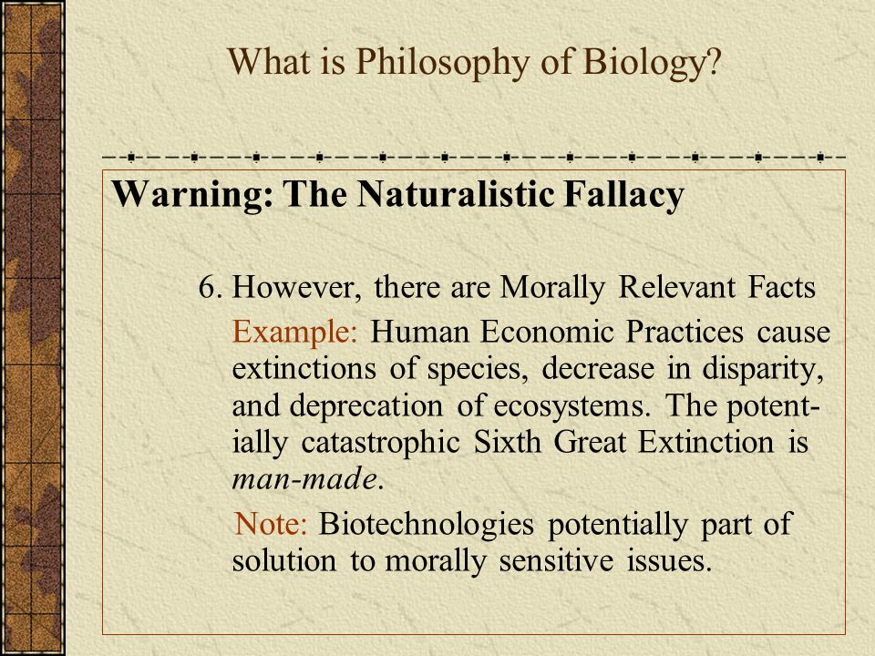 What is Philosophy of Biology.Warning: The Naturalistic Fallacy 6.