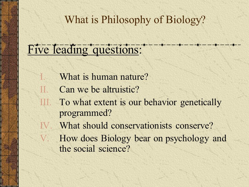 What is Philosophy of Biology. Five leading questions: I.What is human nature.