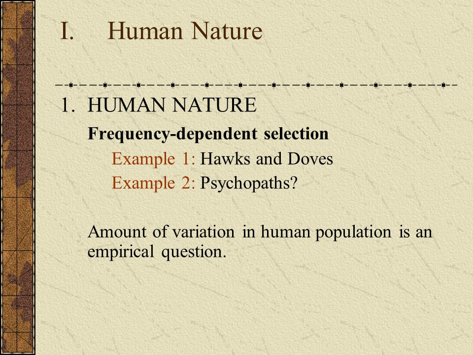 I. Human Nature 1.HUMAN NATURE Frequency-dependent selection Example 1: Hawks and Doves Example 2: Psychopaths? Amount of variation in human populatio