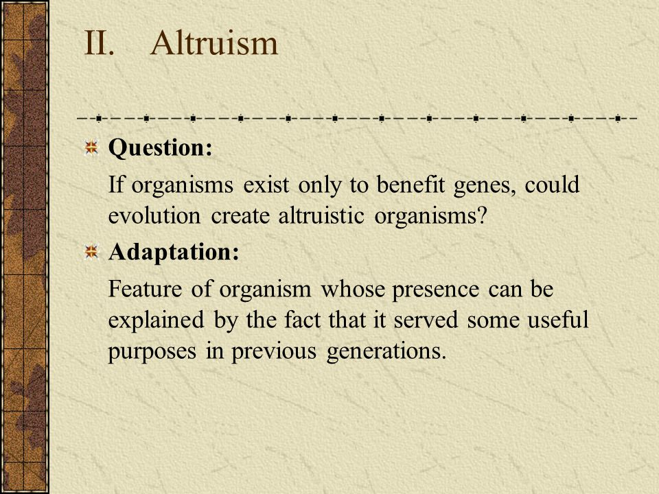 II. Altruism Question: If organisms exist only to benefit genes, could evolution create altruistic organisms? Adaptation: Feature of organism whose pr