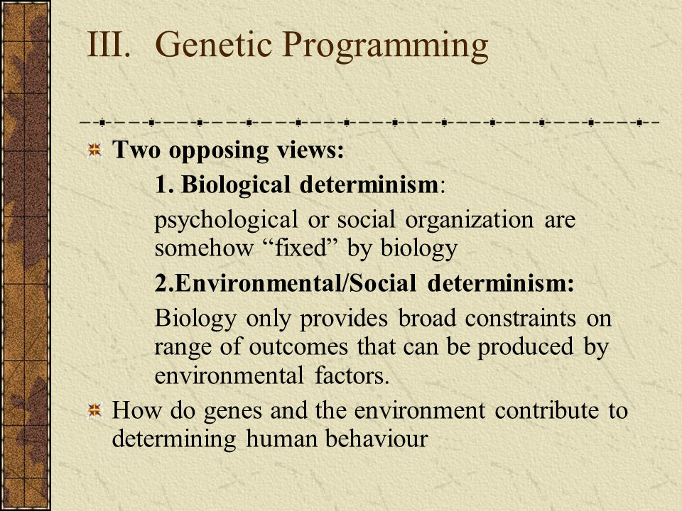 "III. Genetic Programming Two opposing views: 1. Biological determinism: psychological or social organization are somehow ""fixed"" by biology 2.Environm"