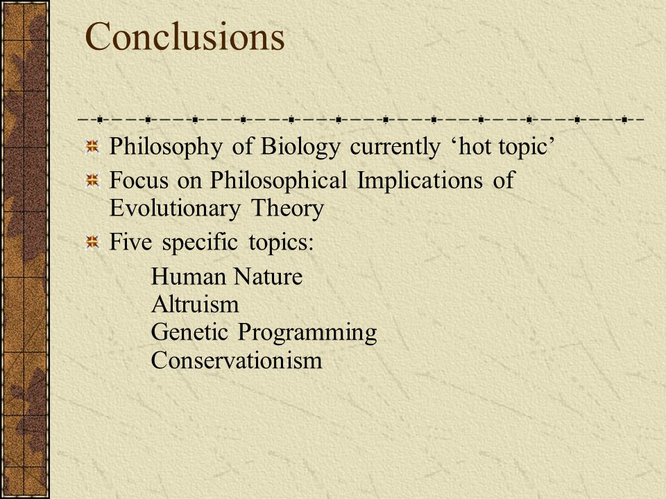 Conclusions Philosophy of Biology currently 'hot topic' Focus on Philosophical Implications of Evolutionary Theory Five specific topics: Human Nature Altruism Genetic Programming Conservationism