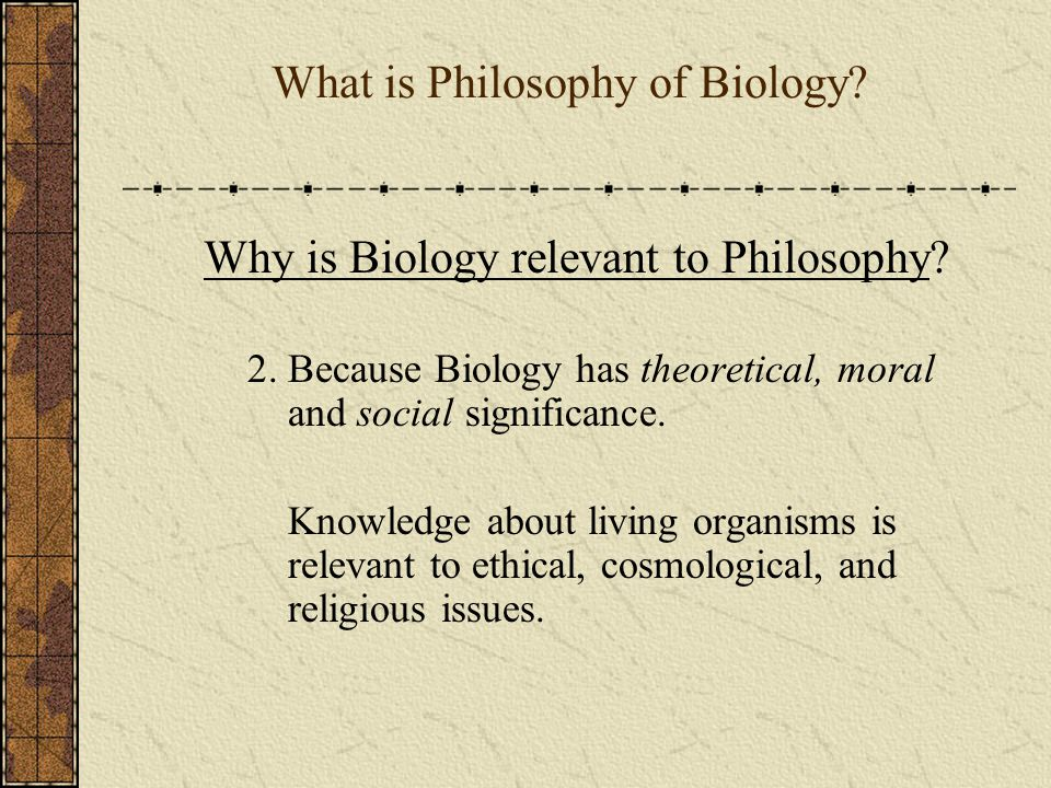 What is Philosophy of Biology.Why is Biology relevant to Philosophy.