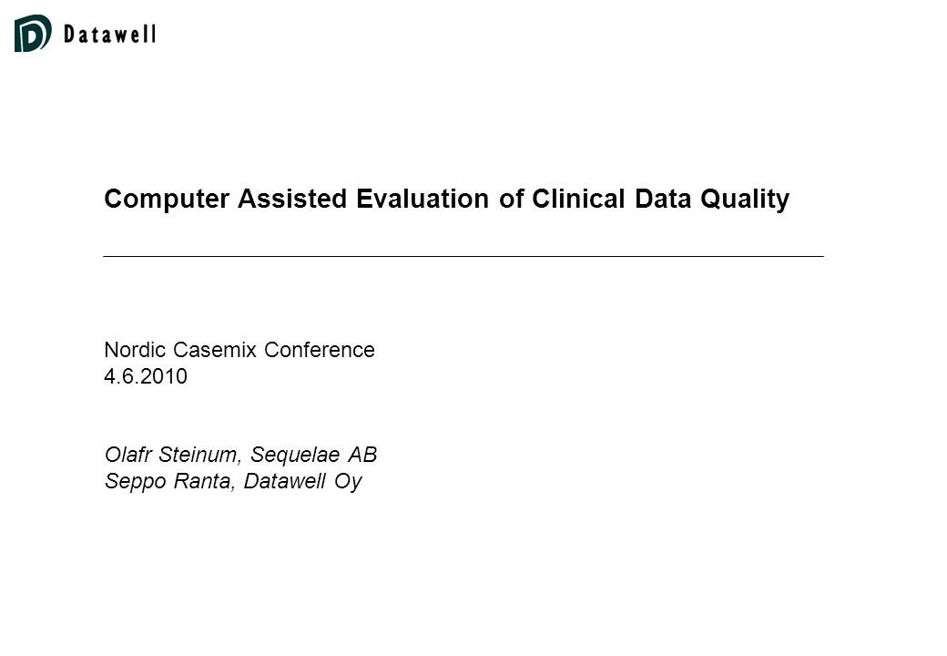 Computer Assisted Evaluation of Clinical Data Quality Nordic Casemix Conference 4.6.2010 Olafr Steinum, Sequelae AB Seppo Ranta, Datawell Oy