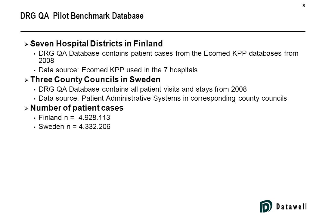 8 DRG QA Pilot Benchmark Database  Seven Hospital Districts in Finland DRG QA Database contains patient cases from the Ecomed KPP databases from 2008 Data source: Ecomed KPP used in the 7 hospitals  Three County Councils in Sweden DRG QA Database contains all patient visits and stays from 2008 Data source: Patient Administrative Systems in corresponding county councils  Number of patient cases Finland n = 4.928.113 Sweden n = 4.332.206