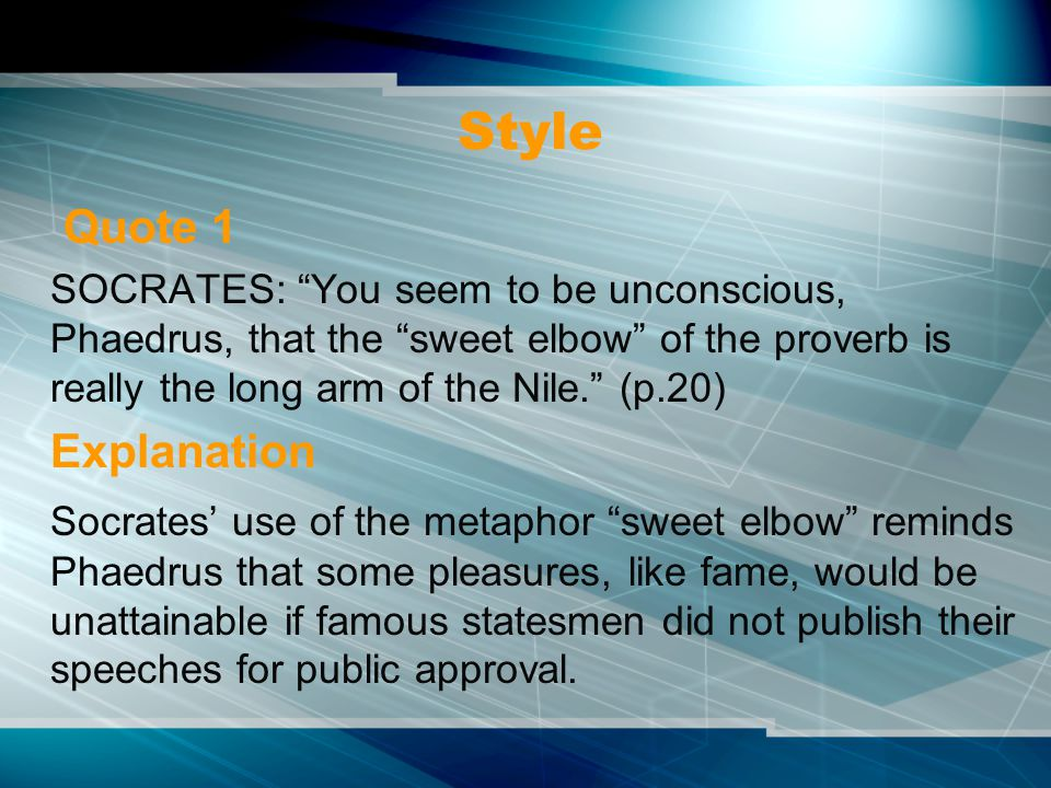 Style Quote 1 SOCRATES: You seem to be unconscious, Phaedrus, that the sweet elbow of the proverb is really the long arm of the Nile. (p.20) Explanation Socrates' use of the metaphor sweet elbow reminds Phaedrus that some pleasures, like fame, would be unattainable if famous statesmen did not publish their speeches for public approval.