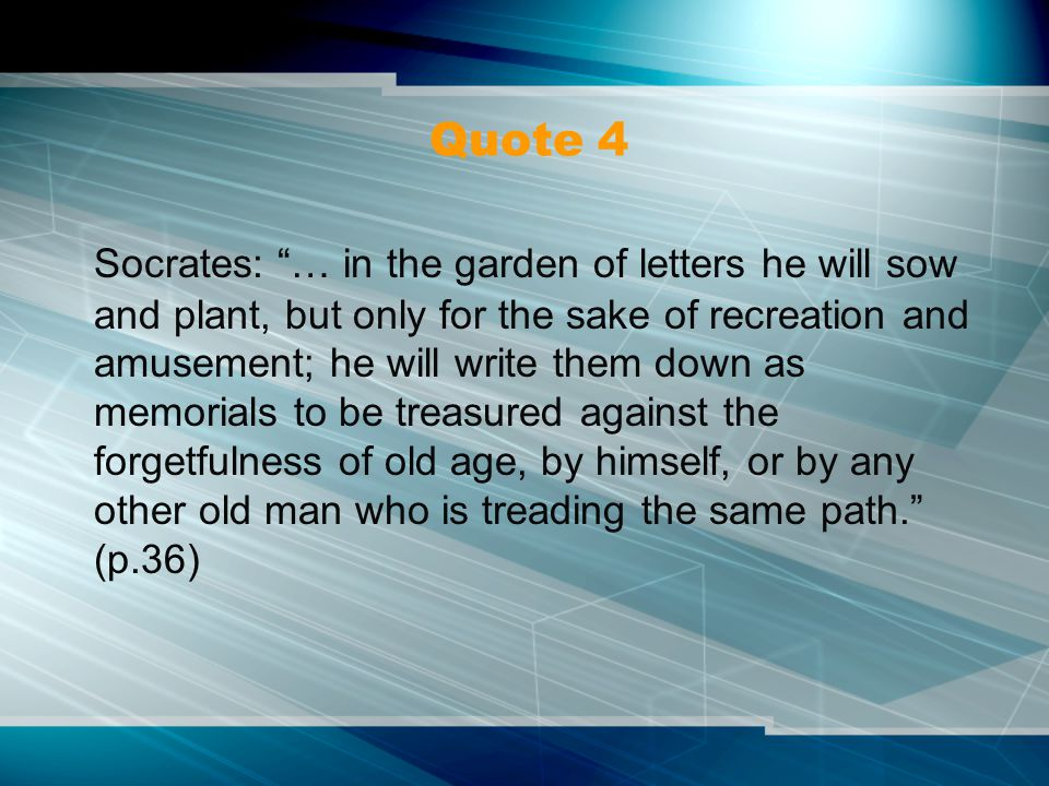 Quote 4 Socrates: … in the garden of letters he will sow and plant, but only for the sake of recreation and amusement; he will write them down as memorials to be treasured against the forgetfulness of old age, by himself, or by any other old man who is treading the same path. (p.36)