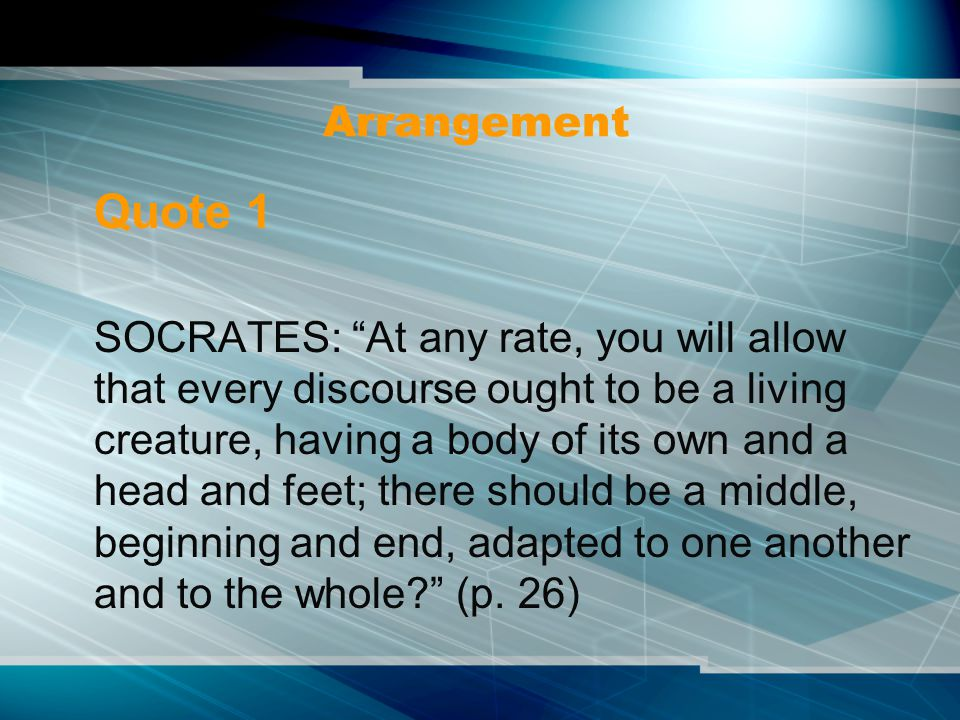 Arrangement Quote 1 SOCRATES: At any rate, you will allow that every discourse ought to be a living creature, having a body of its own and a head and feet; there should be a middle, beginning and end, adapted to one another and to the whole (p.