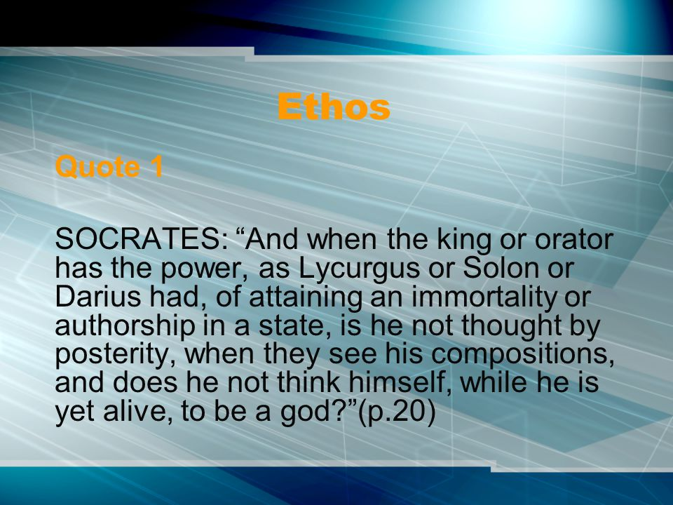 Ethos Quote 1 SOCRATES: And when the king or orator has the power, as Lycurgus or Solon or Darius had, of attaining an immortality or authorship in a state, is he not thought by posterity, when they see his compositions, and does he not think himself, while he is yet alive, to be a god (p.20)