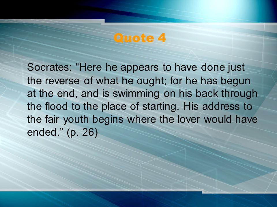 Quote 4 Socrates: Here he appears to have done just the reverse of what he ought; for he has begun at the end, and is swimming on his back through the flood to the place of starting.