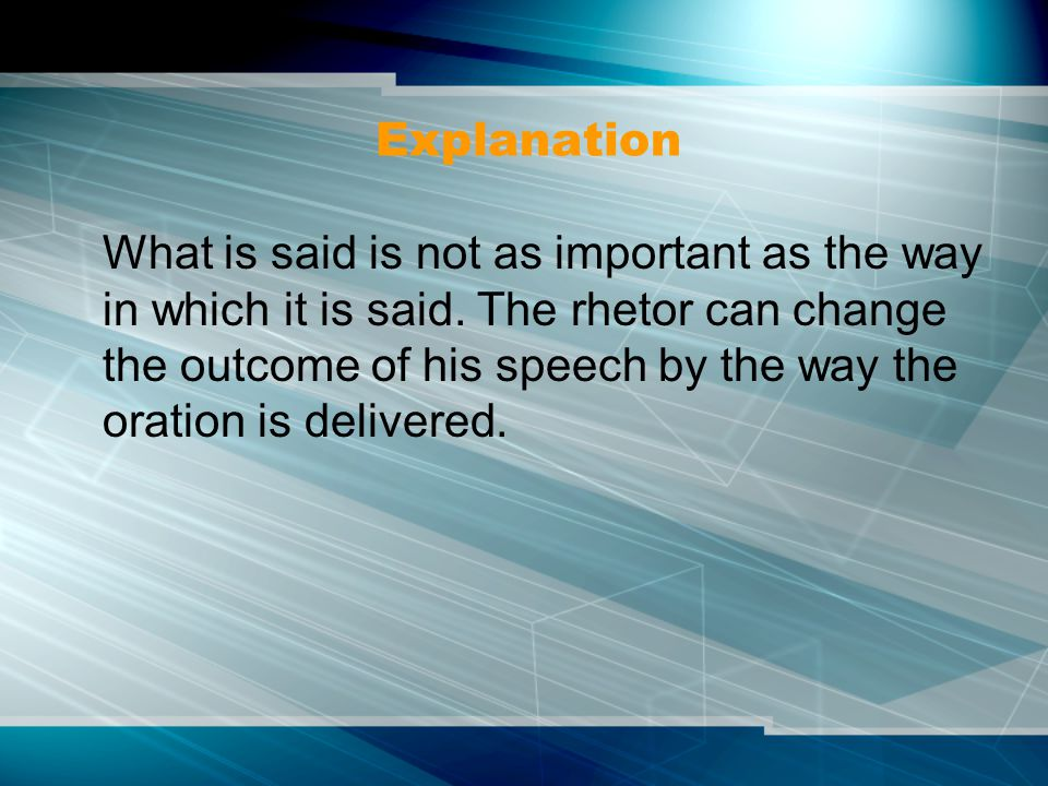 Explanation What is said is not as important as the way in which it is said. The rhetor can change the outcome of his speech by the way the oration is