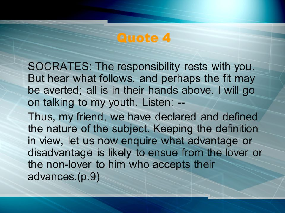 Quote 4 SOCRATES: The responsibility rests with you. But hear what follows, and perhaps the fit may be averted; all is in their hands above. I will go