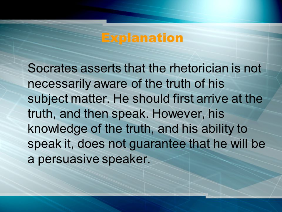 Explanation Socrates asserts that the rhetorician is not necessarily aware of the truth of his subject matter. He should first arrive at the truth, an