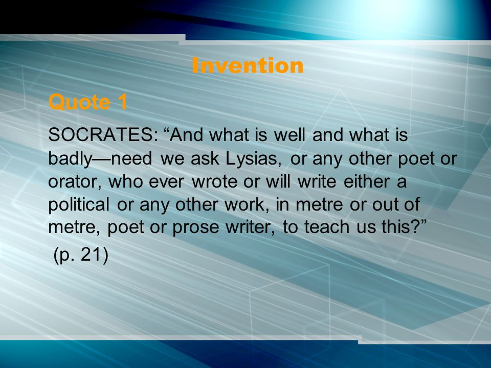 Invention Quote 1 SOCRATES: And what is well and what is badly—need we ask Lysias, or any other poet or orator, who ever wrote or will write either a political or any other work, in metre or out of metre, poet or prose writer, to teach us this (p.