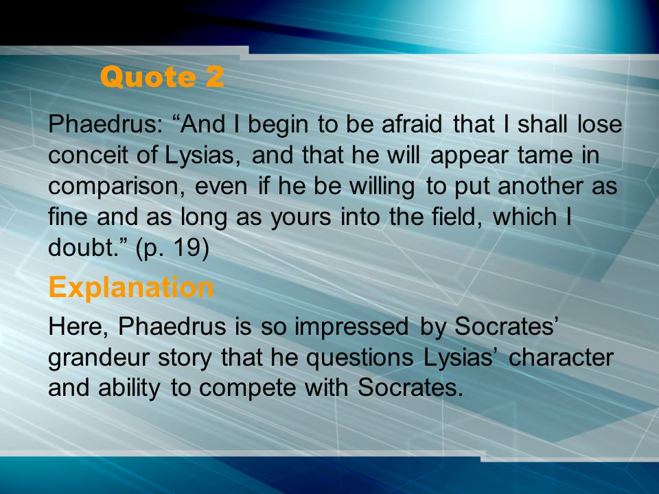 Quote 2 Phaedrus: And I begin to be afraid that I shall lose conceit of Lysias, and that he will appear tame in comparison, even if he be willing to put another as fine and as long as yours into the field, which I doubt. (p.
