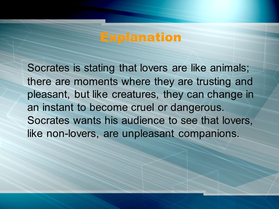 Explanation Socrates is stating that lovers are like animals; there are moments where they are trusting and pleasant, but like creatures, they can cha
