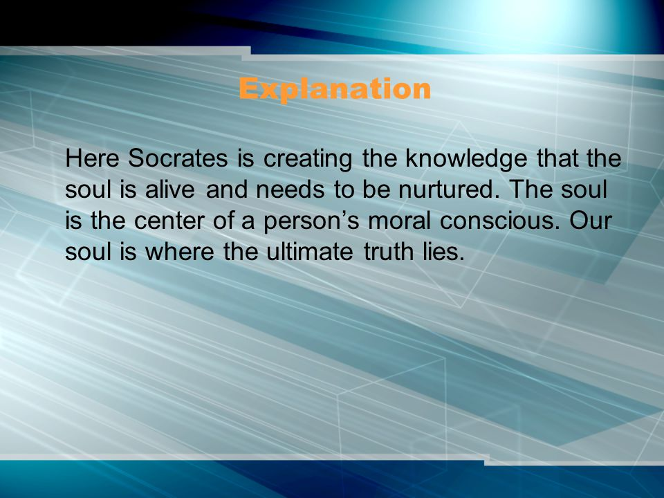 Explanation Here Socrates is creating the knowledge that the soul is alive and needs to be nurtured.