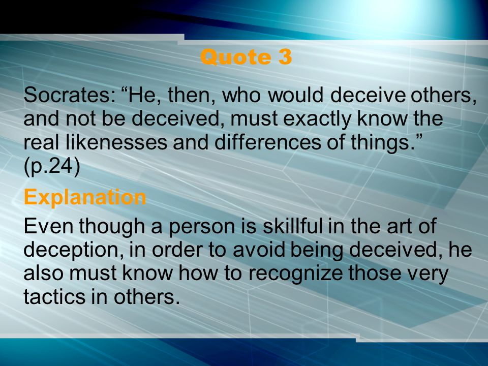 Quote 3 Socrates: He, then, who would deceive others, and not be deceived, must exactly know the real likenesses and differences of things. (p.24) Explanation Even though a person is skillful in the art of deception, in order to avoid being deceived, he also must know how to recognize those very tactics in others.