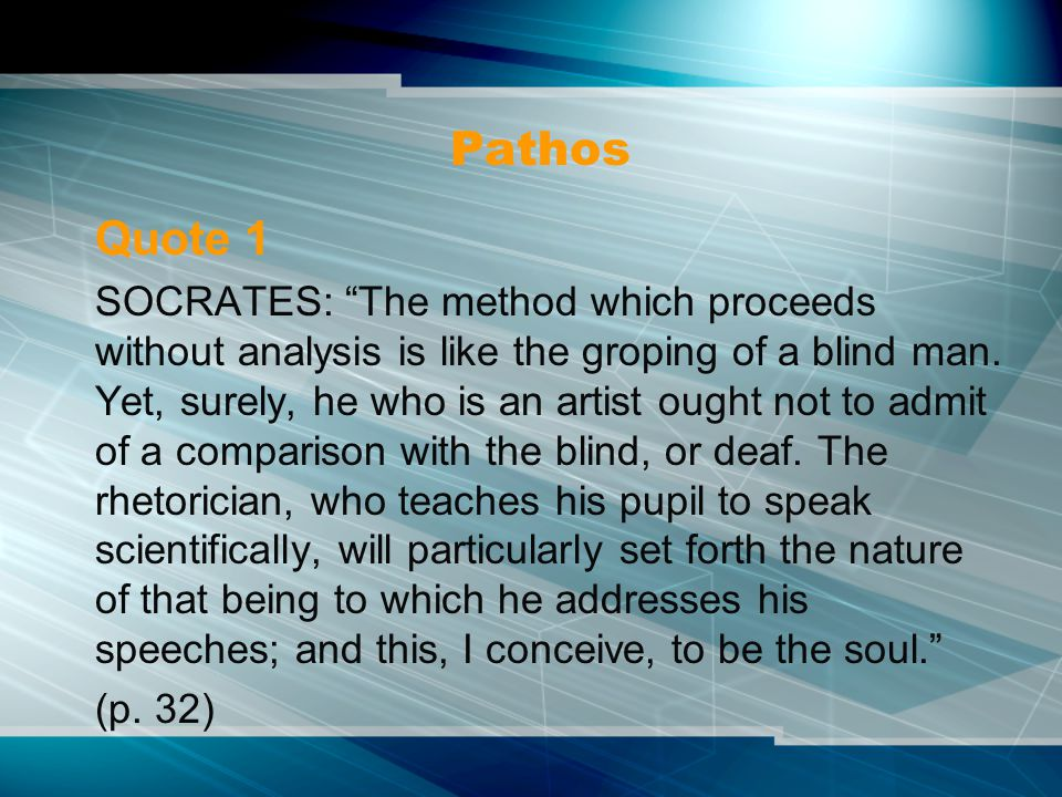 "Pathos Quote 1 SOCRATES: ""The method which proceeds without analysis is like the groping of a blind man. Yet, surely, he who is an artist ought not to"