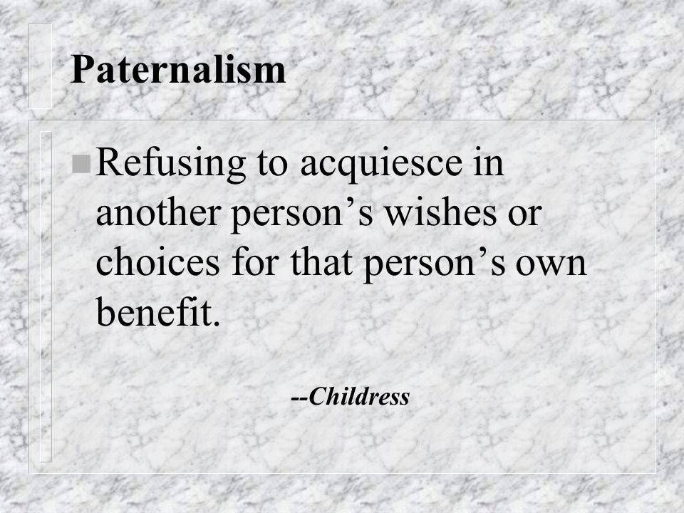 Paternalism n Refusing to acquiesce in another person's wishes or choices for that person's own benefit.