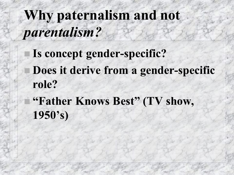 Why paternalism and not parentalism. n Is concept gender-specific.