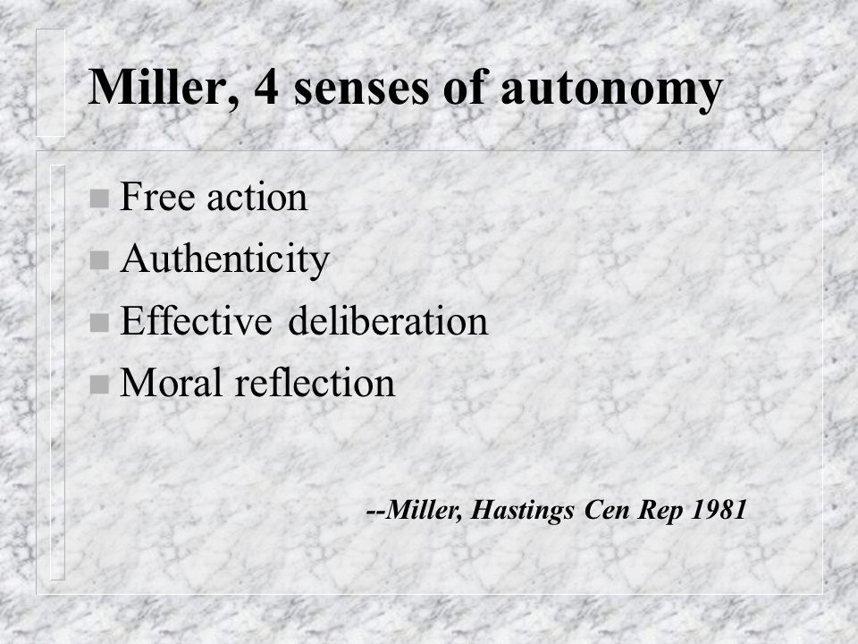 Miller, 4 senses of autonomy n Free action n Authenticity n Effective deliberation n Moral reflection --Miller, Hastings Cen Rep 1981