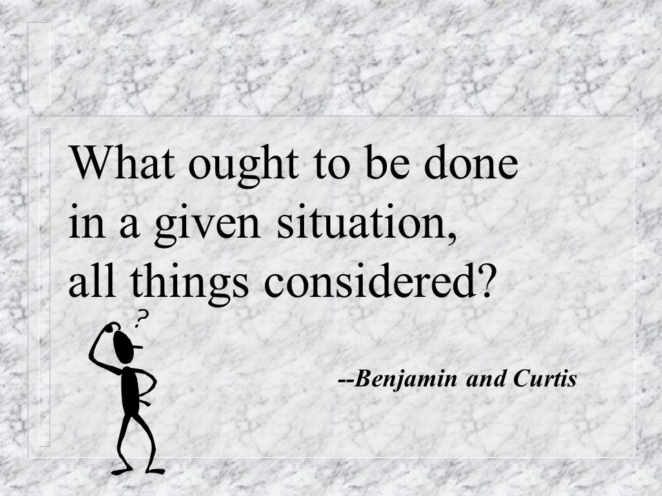 What ought to be done in a given situation, all things considered --Benjamin and Curtis