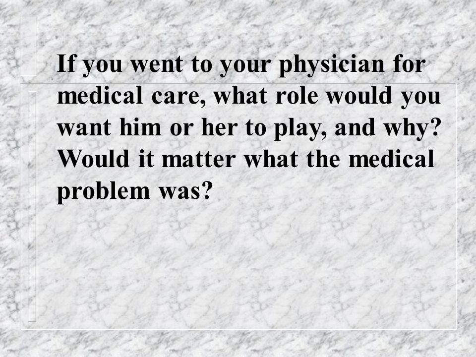 If you went to your physician for medical care, what role would you want him or her to play, and why.