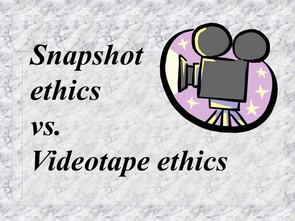 Snapshot ethics vs. Videotape ethics