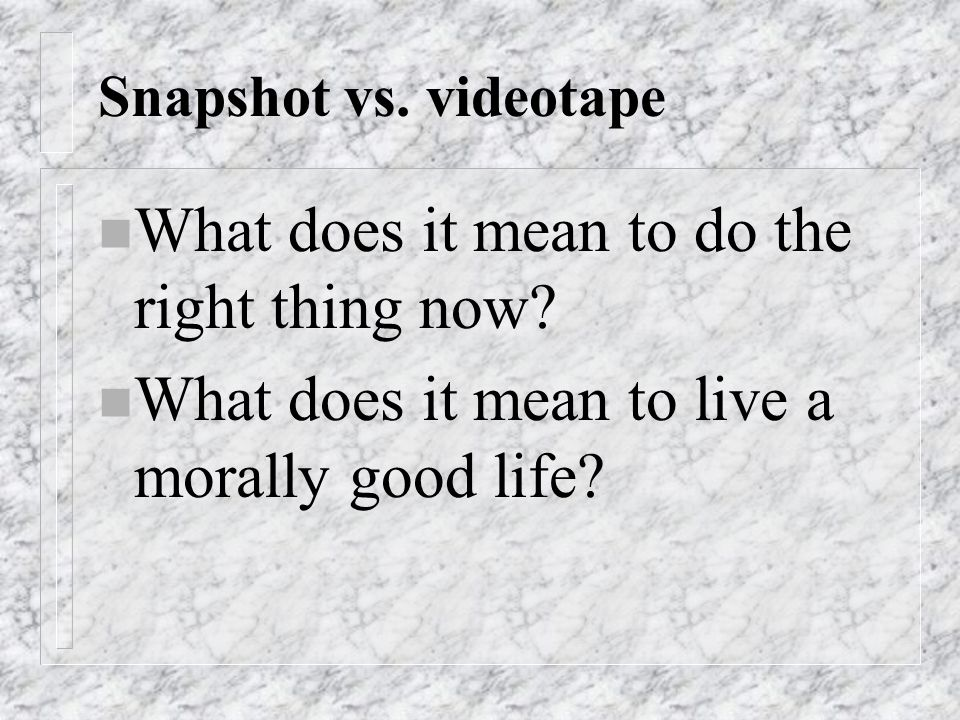 Snapshot vs.videotape n What does it mean to do the right thing now.