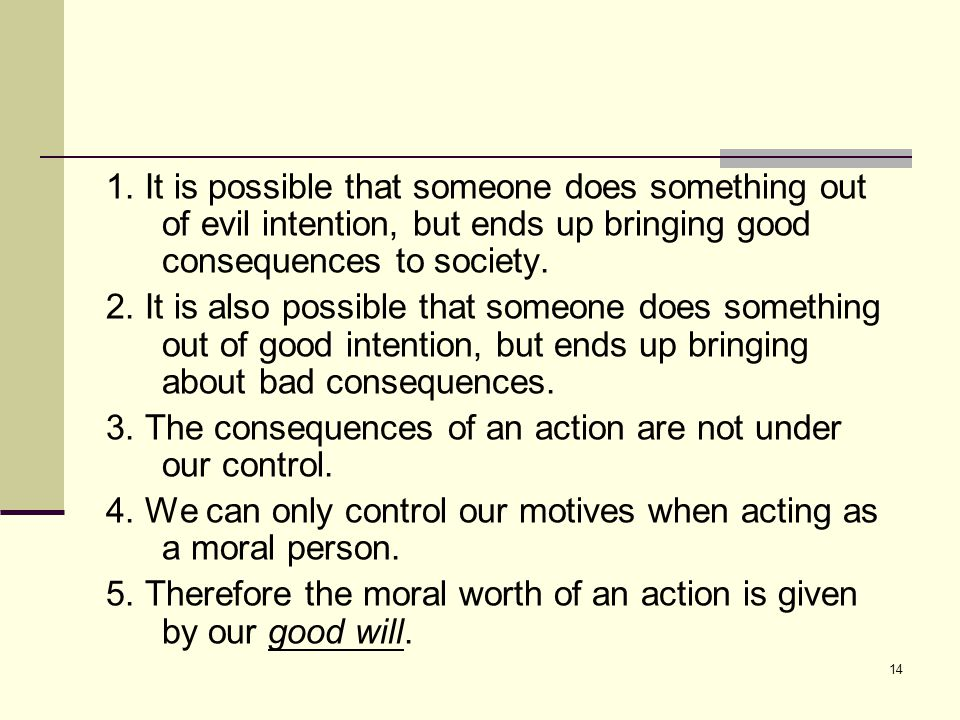 13 The moral worth On Kant ' s view, the moral worth of an action is not determined by its consequences because: