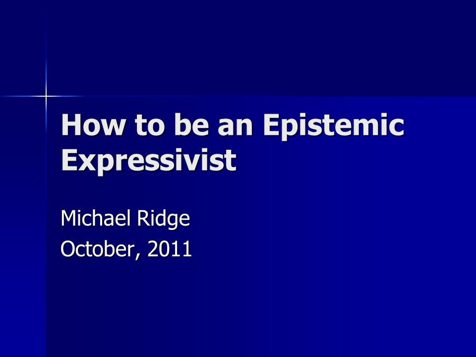 How to be an Epistemic Expressivist Michael Ridge October, 2011