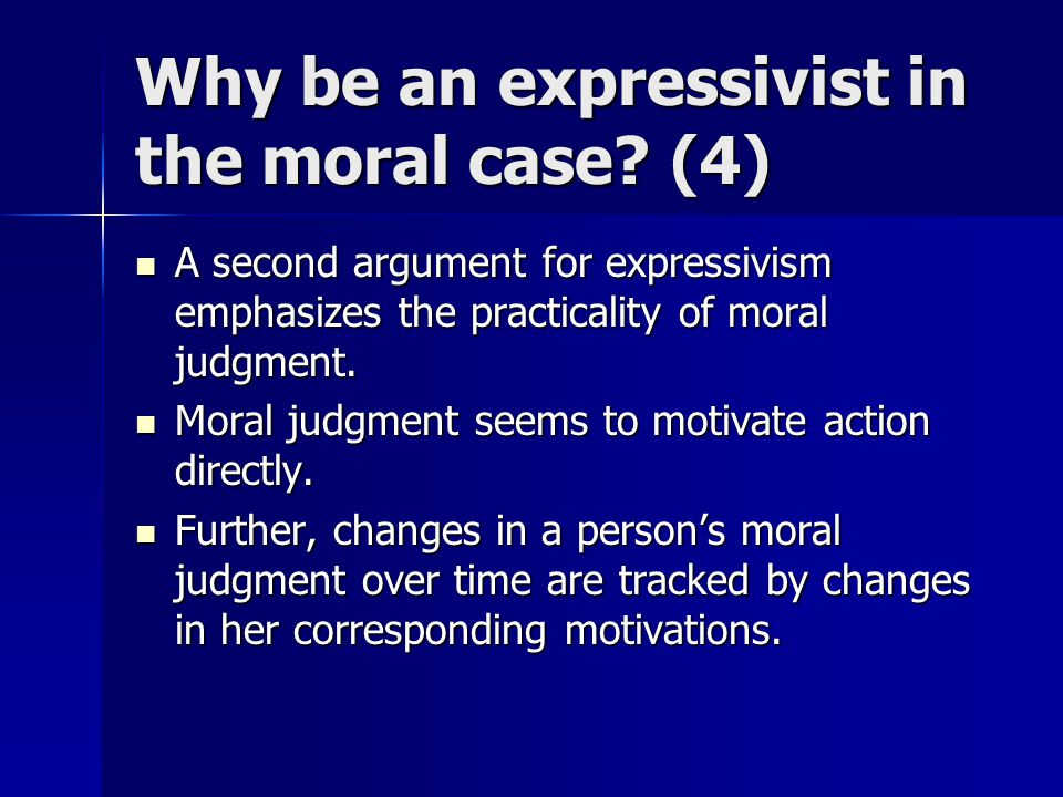 Why be an expressivist in the moral case? (4) A second argument for expressivism emphasizes the practicality of moral judgment. A second argument for