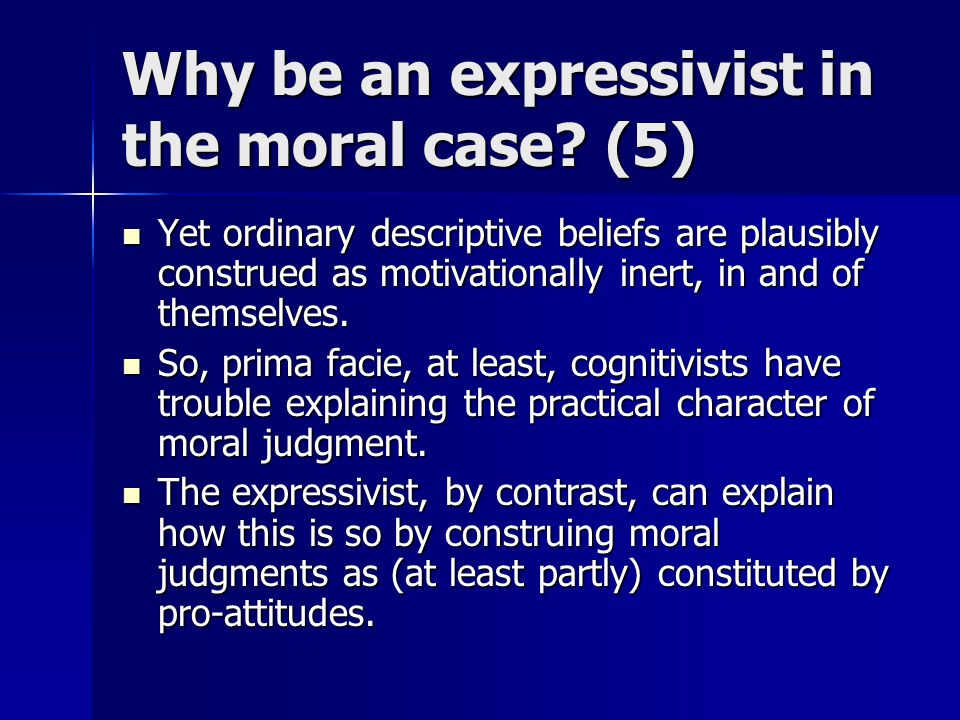 Why be an expressivist in the moral case? (5) Yet ordinary descriptive beliefs are plausibly construed as motivationally inert, in and of themselves.