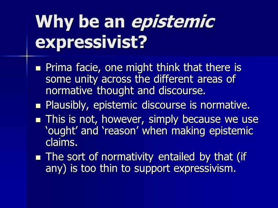 Why be an epistemic expressivist? Prima facie, one might think that there is some unity across the different areas of normative thought and discourse.