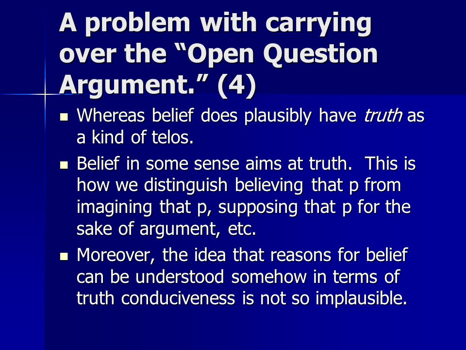 A problem with carrying over the Open Question Argument. (4) Whereas belief does plausibly have truth as a kind of telos.