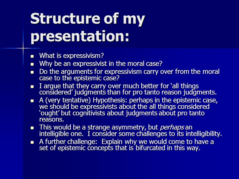 Structure of my presentation: What is expressivism? What is expressivism? Why be an expressivist in the moral case? Why be an expressivist in the mora
